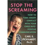 Stop the Screaming How to Turn Angry Conflict With Your Child into Positive Communication by Pickhardt, Carl E., Ph.D., 9780230606456