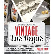Discovering Vintage Las Vegas A Guide to the City's Timeless Shops, Restaurants, Casinos, & More by Papa, Paul W., 9781493006458