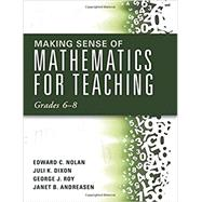 Making Sense of Mathematics for Teaching Grades 6–8 by Nolan, Edward C.; Dixon, Juli K.; Roy, George J.; Andreasen, Janet B., 9781942496458