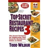 Top Secret Restaurant Recipes 3 : The Secret Formulas for Duplicating Your Favorite Restaurant Dishes at Home by Wilbur, Todd, 9780452296459
