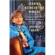 Leading Between Two Worlds : Lessons from the First Mexican-Born Treasurer of the United States by Marin, Rosario, 9780743286459