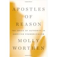 Apostles of Reason The Crisis of Authority in American Evangelicalism by Worthen, Molly, 9780199896462
