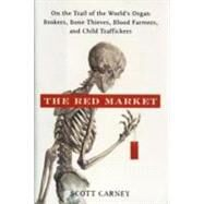 The Red Market: On the Trail of the World's Organ Brokers, Bone Thieves, Blood Farmers, and Child Traffickers by Carney, Scott, 9780061936463