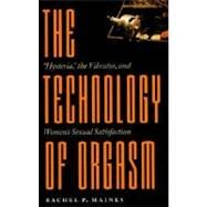 The Technology of Orgasm: Hysteria, the Vibrator, and Women's Sexual Satisfaction 9780801866463U