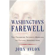 Washington's Farewell The Founding Father's Warning to Future Generations by Avlon, John, 9781476746463