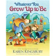 Whatever You Grow Up to Be by Kingsbury, Karen; Docampo, Valeria, 9780310716464