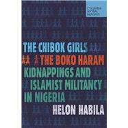 The Chibok Girls The Boko Haram Kidnappings and Islamist Militancy in Nigeria by Habila, Helon, 9780997126464