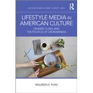 Lifestyle Media in American Culture: Gender, Class, and the Politics of Ordinariness by Ryan; Maureen E., 9781138206465