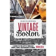 Discovering Vintage Boston A Guide to the City's Timeless Shops, Bars, Restaurants & More by Olia, Maria, 9781493006465