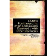 Endless Punishment: Its Origin and Grounds Examined: With Other Discourses by Sawyer, Thomas Jefferson, 9780554566467