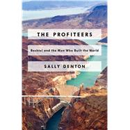 The Profiteers Bechtel and the Men Who Built the World by Denton, Sally, 9781476706467