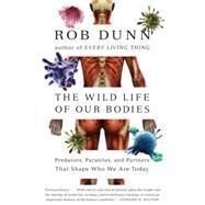 Wild Life of Our Bodies: Predators, Parasites, and Partners That Shape Who We Are Today by Dunn, Rob, 9780061806469
