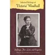 Selected Writings of Victoria Woodhull : Suffrage, Free Love, and Eugenics by Woodhull, Victoria C.; Carpenter, Cari M., 9780803216471