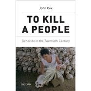 To Kill A People Genocide in the Twentieth Century by Cox, John, 9780190236472