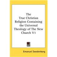 The True Christian Religion Containing the Universal Theology of the New Church by Swedenborg, Emanuel, 9780548026472