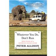 Whatever You Do, Don't Run True Tales of a Botswana Safari Guide by Allison, Peter, 9780762796472