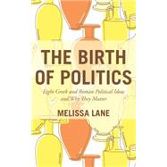 The Birth of Politics: Eight Greek and Roman Political Ideas and Why They Matter by Lane, Melissa, 9780691166476