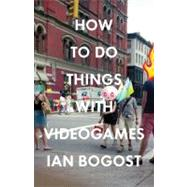How to Do Things With Videogames by Bogost, Ian, 9780816676477