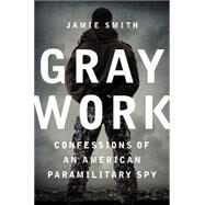 Gray Work: Confessions of an American Paramilitary Spy by Smith, Jamie, 9780062326478