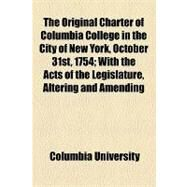 The Original Charter of Columbia College in the City of New York, October 31st, 1754: With the Acts of the Legislature, Altering and Amending the Same or Relating to the College by Columbia University; Barden, Bertha Rickenbrode, 9781154466478