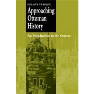 Approaching Ottoman History : An Introduction to the Sources by Suraiya Faroqhi, 9780521666480