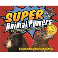 Super Animal Powers The Amazing Abilities of North American Animals by Jacobson, Ryan; Tekiela, Stan, 9781591936480
