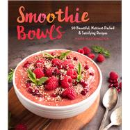 Smoothie Bowls 50 Beautiful, Nutrient-Packed & Satisfying Recipes by Warrington, Mary, 9781454926481