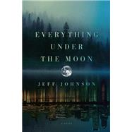 Everything Under the Moon A Novel by Johnson, Jeff, 9781593766481
