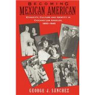 Becoming Mexican American Ethnicity, Culture, and Identity in Chicano Los Angeles, 1900-1945 by Sanchez, George J., 9780195096484