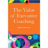 The Value of Executive Coaching by Mulvie; Angela, 9781138016484