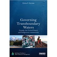 Governing Transboundary Waters: Canada, the United States, and Indigenous Communities by Norman; Emma S., 9781138706484
