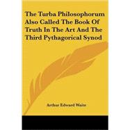 The Turba Philosophorum Also Called the Book of Truth in the Art and the Third Pythagorical Synod by Waite, Arthur Edward, 9781417986484