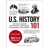 U.S. History 101: Historic Events, Key People, Important Locations, and More! by Sears, Kathleen, 9781440586484