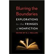 Blurring the Boundaries : Explorations to the Fringes of Nonfiction by Hollars, B. J., 9780803236486