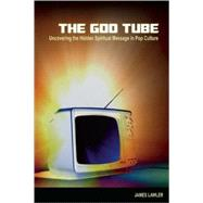 The God Tube Uncovering the Hidden Spiritual Message in Pop Culture by Lawler, James, 9780812696486