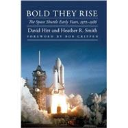 Bold They Rise: The Space Shuttle Early Years, 1972-1986 by Hitt, David; Smith, Heather R.; Crippen, Bob, 9780803226487
