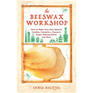 The Beeswax Workshop How to Make Your Own Natural Candles, Cosmetics, Cleaners, Soaps, Healing Balms and More by Dalziel, Christine, 9781612436487