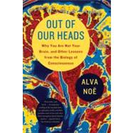 Out of Our Heads Why You Are Not Your Brain, and Other Lessons from the Biology of Consciousness by Noë, Alva, 9780809016488