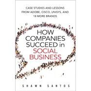 How Companies Succeed in Social Business Case Studies and Lessons from Adobe, Cisco, Unisys, and 18 More Brands by Santos, Shawn, 9780134036489