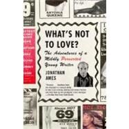 What's Not to Love? : The Adventures of a Mildly Perverted Young Writer by AMES, JONATHAN, 9780375726491