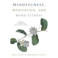 Mindfulness, Meditation, and Mind Fitness by Levey, Joel; Levey, Michelle; Borysenko, Joan, 9781573246491
