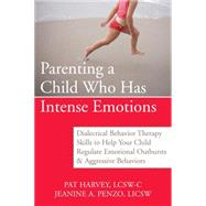 Parenting a Child Who Has Intense Emotions : Dialectical Behavior Therapy Skills to Help Your Child Regulate Emotional Outbursts and Aggressive Behaviors by Harvey, Pat, 9781572246492