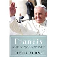 Francis, Pope of Good Promise by Burns, Jimmy, 9781250076496
