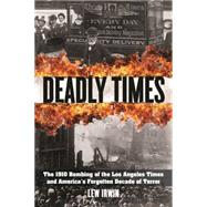 Deadly Times The 1910 Bombing of the Los Angeles Times and America's Forgotten Decade of Terror by Irwin, Lew, 9781493006496