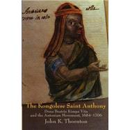 The Kongolese Saint Anthony: Dona Beatriz Kimpa Vita and the Antonian Movement, 1684–1706 by John Thornton, 9780521596497