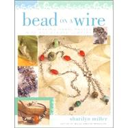 Bead on a Wire : Making Handcrafted Wire and Beaded Jewelry by Miller, Sharilyn, 9781581806502