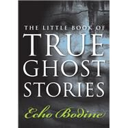 The Little Book of True Ghost Stories by Bodine, Echo, 9781571746504
