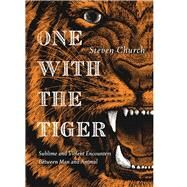 One With the Tiger Sublime and Violent Encounters Between Humans and Animals by Church, Steven, 9781593766504