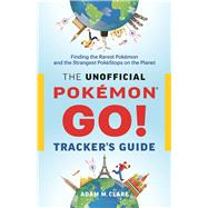 The Unofficial Pokémon GO Tracker's Guide Finding the Rarest Pokémon and Strangest PokéStops on the Planet by Clare, Adam M., 9780995266506