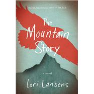 The Mountain Story by Lansens, Lori, 9781476786506